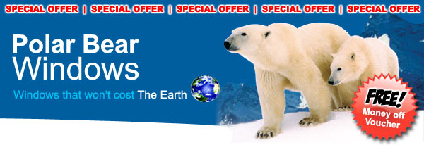 Polar Bear Windows - Windows that won't cost the earth - SPECIAL OFFER & FREE MONEY OFF VOUCHER!